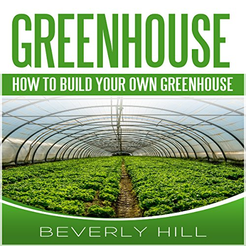 How To Build Your Own Greenhouse Designs And Plans To