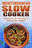 Mediterranean Slow Cooker: Looking For An Easy Way To Improve Your Health? Top 45 Mediterranean Slow Cooker Recipes With Great Ingredients And Delicious ... Crockpot Recipes, Mediterranean Cookbook)