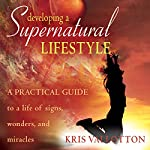 Developing a Supernatural Lifestyle: A Practical Guide to a Life of Signs, Wonders, and Miracles | Kris Vallotton