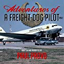 Adventures of a Freight-Dog Pilot, Vol. 1 Audiobook by Paul Provo Narrated by Paul Provo