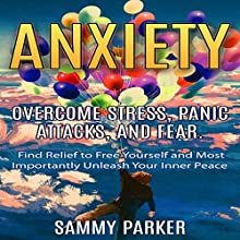 Anxiety: Overcome Stress, Panic Attacks, and Fear: Find Relief to Free Yourself and Most Importantly Unleash Your Inner Peace Audiobook by Sammy Parker Narrated by Richard G Briggs