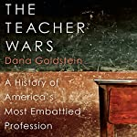 The Teacher Wars: A History of America's Most Embattled Profession | Dana Goldstein