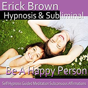 Be a Happy Person Hypnosis: Be Optimistic & Obtain Happiness, Meditation, Hypnosis Self-Help, Binaural Beats, Solfeggio Tones | [Erick Brown Hypnosis]