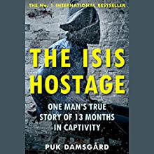 The ISIS Hostage: One Man's True Story of 13 Months in Captivity Audiobook by Puk Damsgård Narrated by Mikael Naramore