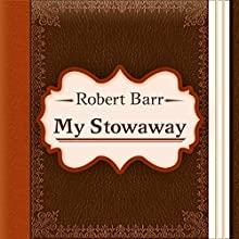 My Stowaway (Annotated) (       UNABRIDGED) by Robert Barr Narrated by Anastasia Bertollo