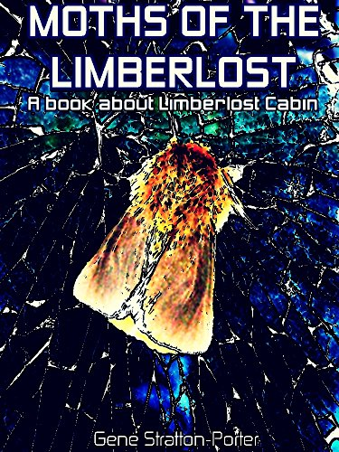 Gene Stratton-Porter - Moths of the Limberlost (Annotated): A Book About Limberlost Cabin (Interesting Ebooks) (English Edition)