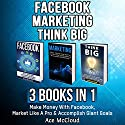 Facebook Marketing: Think Big: 3 Books in 1: Make Money with Facebook, Market Like a Pro & Accomplish Giant Goals Audiobook by Ace McCloud Narrated by Joshua Mackey