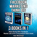 Facebook Marketing: Think Big: 3 Books in 1: Make Money with Facebook, Market Like a Pro & Accomplish Giant Goals | Ace McCloud