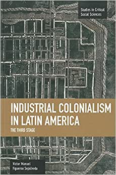 Industrial Colonialism In Latin America: The Third Stage (Studies In Critical Social Sciences)