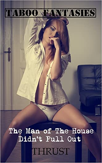 Taboo Fantasies: The Man of The House Didn't Pull Out written by Thrust