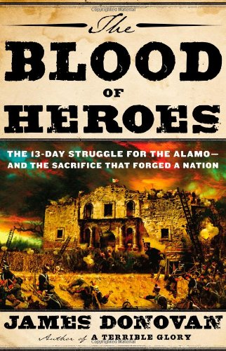 The Blood of Heroes: The 13 Day Struggle for the Alamo & the Sacrifice that Forged a Nation by James Donovan