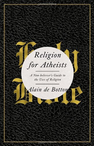 Religion for Atheists: A Non-believer's Guide to the Uses of Religion: Alain De Botton: 9780307379108: Amazon.com: Books