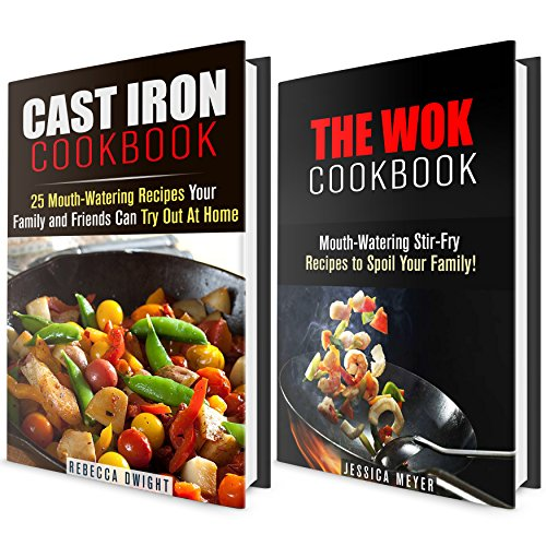 Mouth-Watering Recipes Cookbook Box Set: Over 40 Delicious Cast Iron and Wok Recipes To Spoil Your Friends and Family! (Quick and Easy Cookbook) by Rebecca Dwight, Jessica Meyer