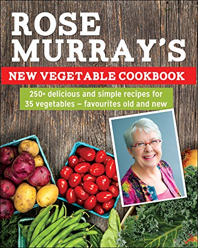Rose Murray's New Vegetable Cookbook: 250+ delicious and simple recipes for 35 vegetables -- favourites old and new