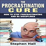 Procrastination Cure: How to Stop Procrastinating and Be Disciplined   Stephen Hall