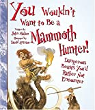 You Wouldn't Want to Be a Mammoth Hunter: Dangerous Beasts You'd Rather Not Encounter (You Wouldn't Want to...)