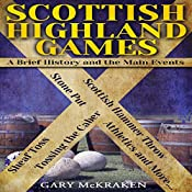 Scottish Highland Games: A Brief History and the Main Events | [Gary McKraken]