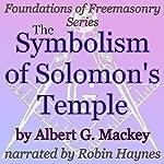 The Symbolism of Solomon's Temple: Foundations of Freemasonry Series | Albert G. Mackey