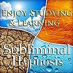 Enjoy Studying & Learning Subliminal Affirmations: Fun With Education & Study Skills, Solfeggio Tones, Binaural Beats, Self Help Meditation Hypnosis |  Subliminal Hypnosis