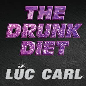 The Drunk Diet: How I Lost 40 Pounds...Wasted: A Memoir | [Lüc Carl]