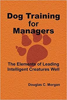 Dog Training For Managers: The Elements Of Leading Intelligent Creatures Well