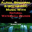 Alpha, Binaural, and Isochronic Music Mixed with Natural Waterfall Sounds: For Profound Relaxation and Heightened Concentration Speech by Sunny Oye Narrated by  Therapeutick