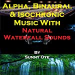 Alpha, Binaural, and Isochronic Music Mixed with Natural Waterfall Sounds: For Profound Relaxation and Heightened Concentration | Sunny Oye