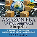 Amazon FBA: A Retail Arbitrage Blueprint: A Guide to the Secret Business of Retail Arbitrage Audiobook by Scott M Daily Narrated by Dave Wright