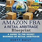 Amazon FBA: A Retail Arbitrage Blueprint: A Guide to the Secret Business of Retail Arbitrage | Scott M Daily