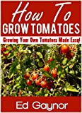 How To Grow Tomatoes, Growing Tomatoes Made Easy