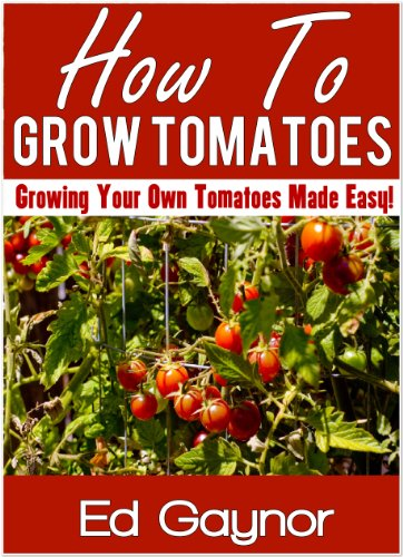 Free Kindle Book : How To Grow Tomatoes, Growing Tomatoes Made Easy