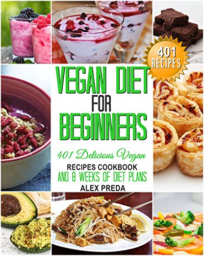 VEGAN:VEGAN DIET FOR BEGINNERS: 401 DELICIOUS VEGAN RECIPES COOKBOOK AND 8 WEEKS OF DIET PLANS (Vegan Diet, Vegan Cookbook, Vegan Slow Cooker, Smoothies, ... Dairy-Free, High Protein, Vegan Recipes) by Alex Preda