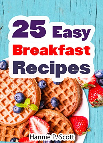 25 Easy Breakfast Recipes and Ideas: Easy to Cook Breakfast Recipes and Breakfast Ideas the Entire Family Can Enjoy! (Simple and Easy Cooking Series)