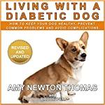 Living with a Diabetic Dog: How to Keep Your Dog Healthy, Prevent Common Problems and Avoid Complications | Amy Newton Thomas,Bruce Pea