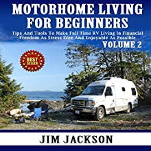 Motorhome Living for Beginners, Volume 2: Tips and Tools to Make Full Time RV Living in Financial Freedom as Stress Free and Enjoyable as Possible (       UNABRIDGED) by Jim Jackson Narrated by Jamie Cutler