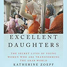 Excellent Daughters: The Secret Lives of Young Women Who Are Transforming the Arab World Audiobook by Katherine Zoepf Narrated by Katherine Zoepf
