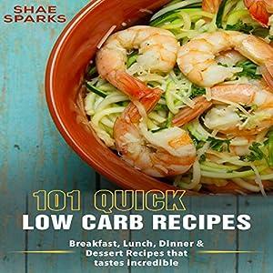 Low Carb: 101 Quick Low Carb Recipes:: Breakfast, Lunch, Dinner & Dessert Recipes That Taste Incredible Hörbuch von Shae Sparks Gesprochen von: Christine Chen