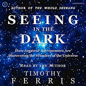 Seeing in the Dark: How Backyard Stargazers Are Probing Deep Space and Guarding Earth from Interplanetary Peril | [Timothy Ferris]
