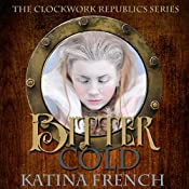 Bitter Cold: A Steampunk Snow Queen: The Clockwork Republic Series, Volume 4 | Katina French