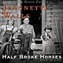 Half Broke Horses: A True-Life Novel (       UNABRIDGED) by Jeannette Walls Narrated by Jeannette Walls