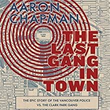 The Last Gang in Town: The Epic Story of the Vancouver Police vs. the Clark Park Gang Audiobook by Aaron Chapman Narrated by JP Linton