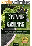 Gardening: Container Gardening - GROW THE BEST ORGANIC VEGETABLES AND ORGANIC HERBS! Perfect for Gardening Beginners or Seasoned Veterans! (Gardening for ... VEGETABLES AND ORGANIC HERBS! Book 1)