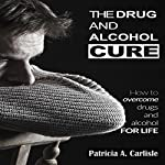 The Drug and Alcohol Cure: How to Overcome Drugs and Alcohol for Life | Patricia Carlisle