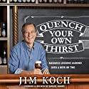 Quench Your Own Thirst: Business Lessons Learned over a Beer or Two Audiobook by Jim Koch Narrated by Jim Koch
