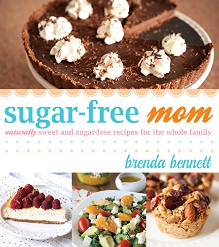 Sugar-free Mom: Naturally Sweet and Sugar-free Recipes for the Whole Family by Brenda Bennett