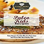 Paleo Kids Recipes: Paleo Recipes for Kids Who Are Picky Eater And Parent Who Want Healthy Kids: The Essential Kitchen Series, Volume 91 | Sarah Sophia