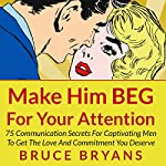 Make Him BEG for Your Attention: 75 Communication Secrets for Captivating Men to Get the Love and Commitment You Deserve | Bruce Bryans