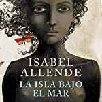 La isla bajo el mar [The Island Beneath the Sea] | Isabel Allende
