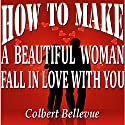 How to Make a Beautiful Woman Fall in Love with You Audiobook by Colbert Bellevue Narrated by Bill Cooper