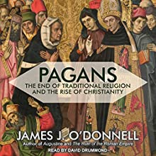 Pagans: The End of Traditional Religion and the Rise of Christianity | Livre audio Auteur(s) : James J. O'Donnell Narrateur(s) : David Drummond